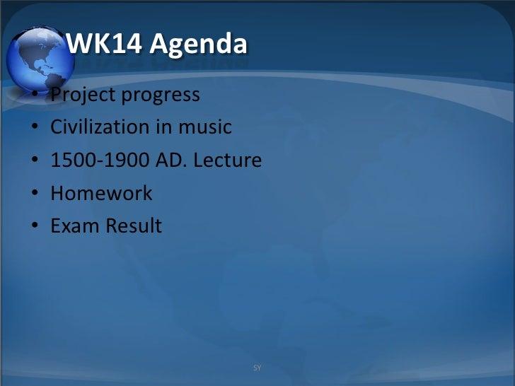 WK14 Agenda •   Project progress •   Civilization in music •   1500-1900 AD. Lecture •   Homework •   Exam Result         ...