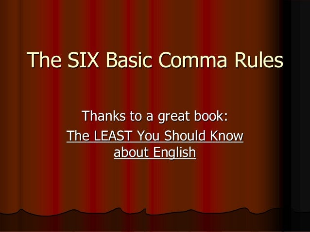 The SIX Basic Comma Rules Thanks to a great book: The LEAST You Should Know about English