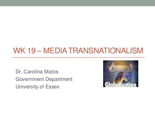 WK 19 – MEDIA TRANSNATIONALISM Dr. Carolina Matos Government Department University of Essex