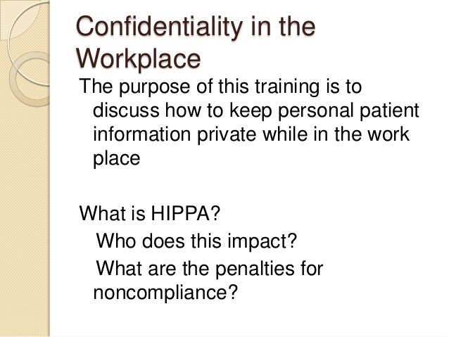 Confidentiality in the Workplace The purpose of this training is to discuss how to keep personal patient information priva...