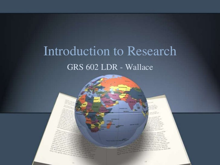 Introduction to Research    GRS 602 LDR - Wallace