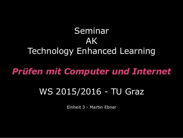 Seminar  AK Technology Enhanced Learning  Prüfen mit Computer und Internet  WS 2015/2016 - TU Graz Einheit 3 - Martin ...