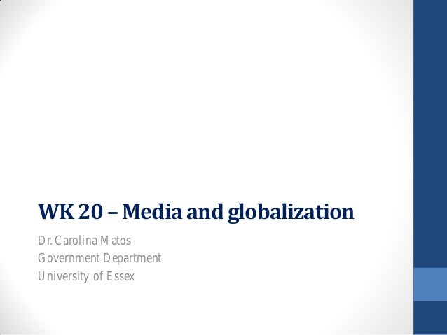 WK 20 – Media and globalizationDr. Carolina MatosGovernment DepartmentUniversity of Essex