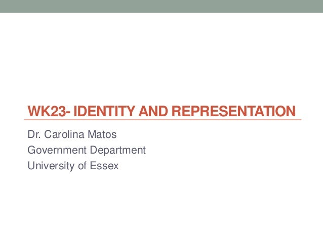WK23- IDENTITY AND REPRESENTATION Dr. Carolina Matos Government Department University of Essex