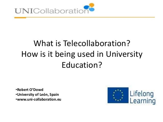 What is Telecollaboration? How is it being used in University Education? •Robert O'Dowd •University of León, Spain •www.un...