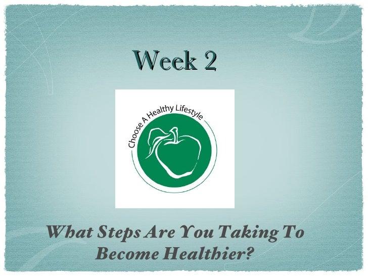 Week 2 <ul><li>What Steps Are You Taking To Become Healthier? </li></ul>