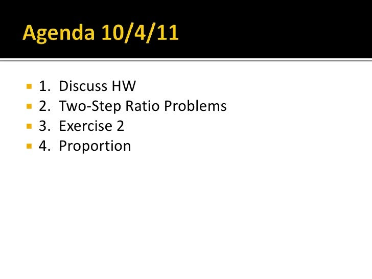 Agenda 10/4/11<br />1.  Discuss HW<br />2.  Two-Step Ratio Problems<br />3.  Exercise 2<br />4.  Proportion<br />