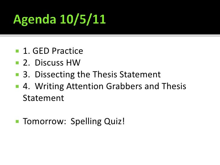 Agenda 10/5/11<br />1. GED Practice<br />2.  Discuss HW<br />3.  Dissecting the Thesis Statement<br />4.  Writing Attentio...