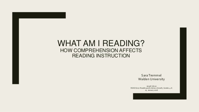 WHAT AM I READING? HOW COMPREHENSION AFFECTS READING INSTRUCTION SaraTremmel Walden University Jeradi Cohen READ 6707: Rea...