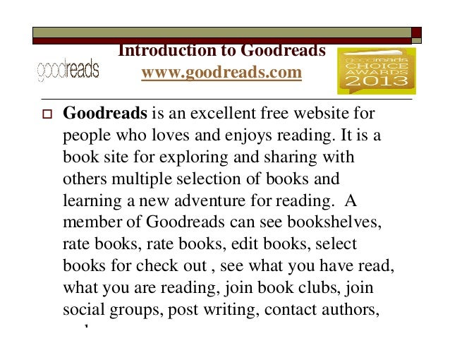 Introduction to Goodreads www.goodreads.com   Goodreads is an excellent free website for people who loves and enjoys read...