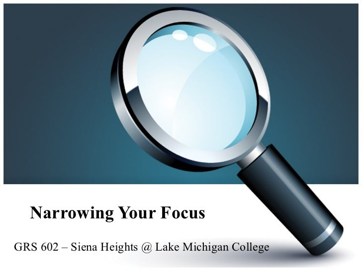 Narrowing Your Focus GRS 602 – Siena Heights @ Lake Michigan College