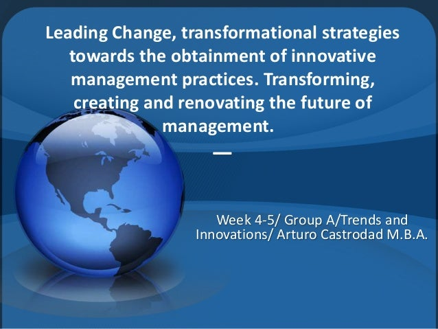 Leading Change, transformational strategies  towards the obtainment of innovative  management practices. Transforming,  cr...
