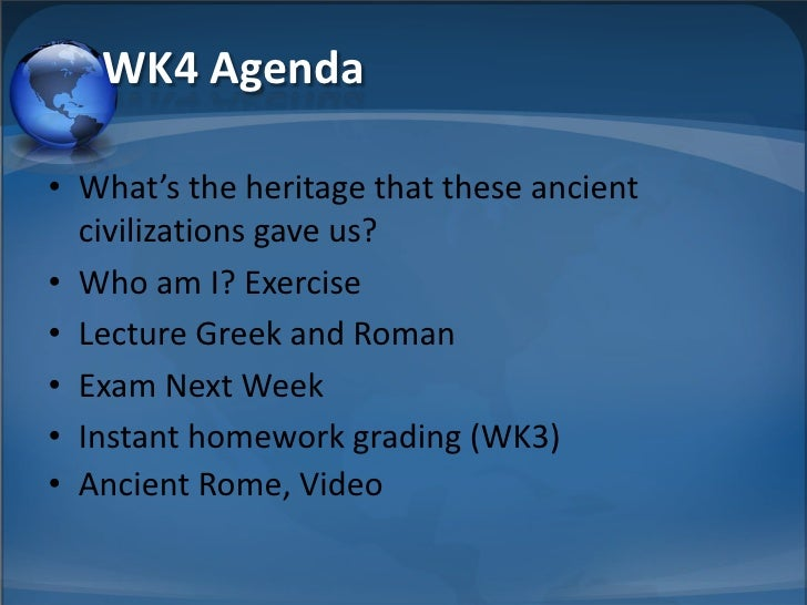 WK4 Agenda  • What's the heritage that these ancient   civilizations gave us? • Who am I? Exercise • Lecture Greek and Rom...