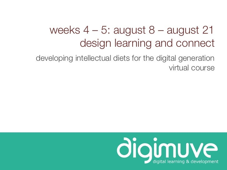 weeks 4 – 5: august 8 – august 21         design learning and connectdeveloping intellectual diets for the digital generat...