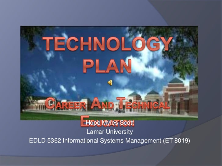 Technology PlanCareer  and Technical Education  <br />Hope Myles Scott<br />Lamar University<br />EDLD 5362 Informational ...