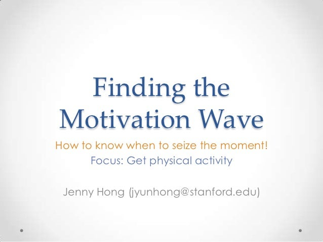 Finding theMotivation WaveHow to know when to seize the moment!      Focus: Get physical activity Jenny Hong (jyunhong@sta...