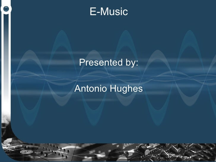 E-Music Presented by: Antonio Hughes