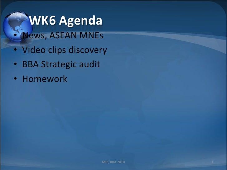 WK6 Agenda<br />News, ASEAN MNEs<br />Video clips discovery<br />BBA Strategic audit<br />Homework<br />1<br />MIB, BBA 20...