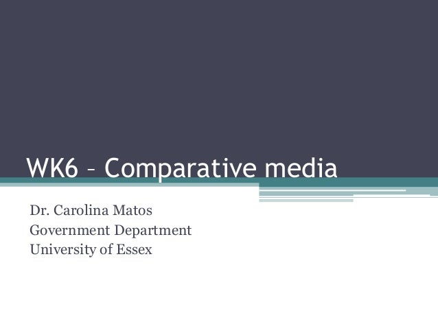 WK6 – Comparative mediaDr. Carolina MatosGovernment DepartmentUniversity of Essex