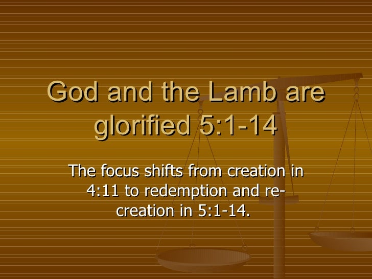 God and the Lamb are glorified 5:1-14 The focus shifts from creation in 4:11 to redemption and re-creation in 5:1-14.