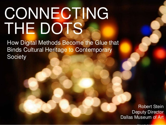 CONNECTING THE DOTS How Digital Methods Become the Glue that Binds Cultural Heritage to Contemporary Society Robert Stein ...