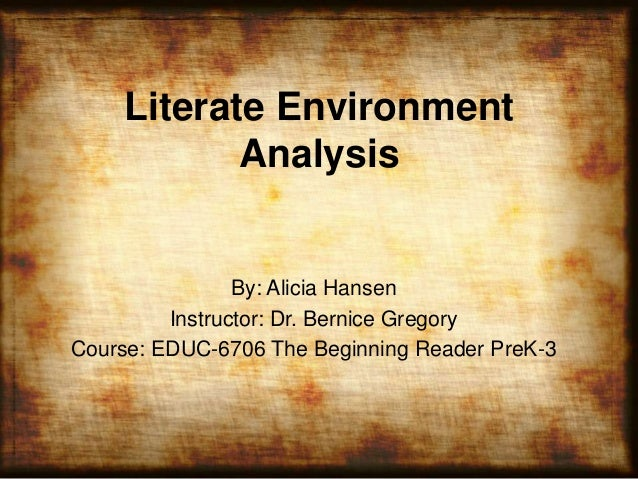 Literate EnvironmentAnalysisBy: Alicia HansenInstructor: Dr. Bernice GregoryCourse: EDUC-6706 The Beginning Reader PreK-3
