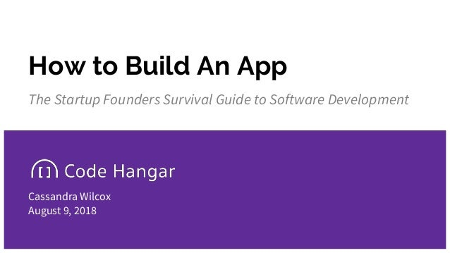 How to Build An App The Startup Founders Survival Guide to Software Development Cassandra Wilcox August 9, 2018