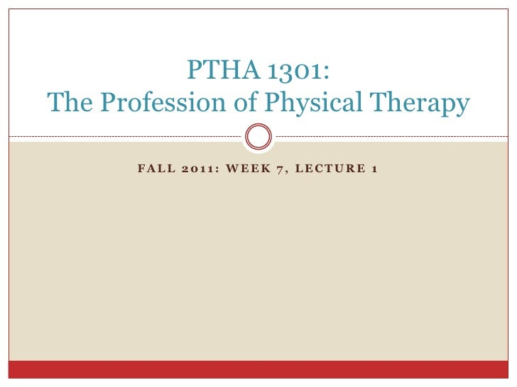 Fall 2011: Week 7, Lecture 1<br />PTHA 1301: The Profession of Physical Therapy<br />