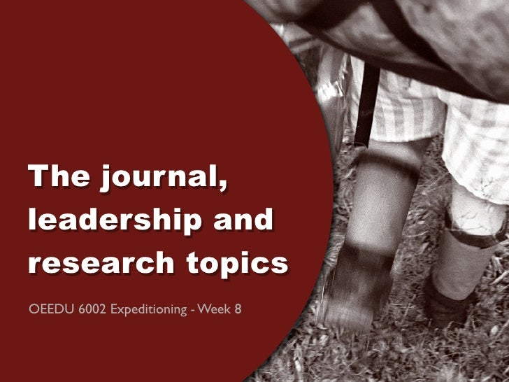 The journal, leadership and research topics OEEDU 6002 Expeditioning - Week 8