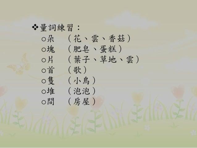 量詞練習: o朵 (花、雲、香菇) o塊 (肥皂、蛋糕) o片 (葉子、草地、雲) o首 (歌) o隻 (小鳥) o堆 (泡泡) o間 (房屋)