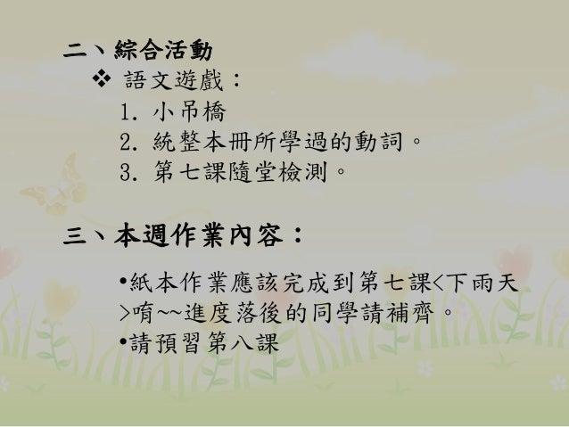 二、綜合活動  語文遊戲: 1. 小吊橋 2. 統整本冊所學過的動詞。 3. 第七課隨堂檢測。 三、本週作業內容: •紙本作業應該完成到第七課<下雨天 >唷~~進度落後的同學請補齊。 •請預習第八課