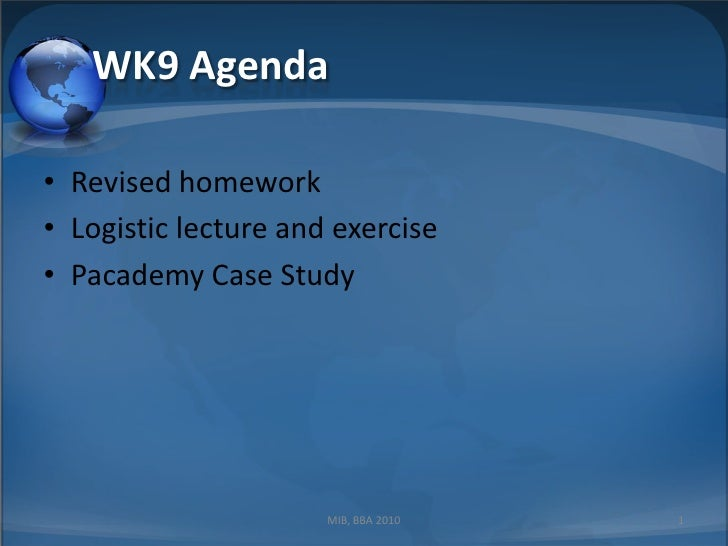 WK9 Agenda<br />Revised homework<br />Logistic lecture and exercise<br />Pacademy Case Study<br />1<br />MIB, BBA 2010<br />