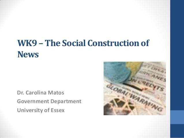 WK9 – The Social Construction ofNewsDr. Carolina MatosGovernment DepartmentUniversity of Essex