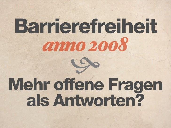 Barrierefreiheit    anno 2008         Mehr offene Fragen  als Antworten?