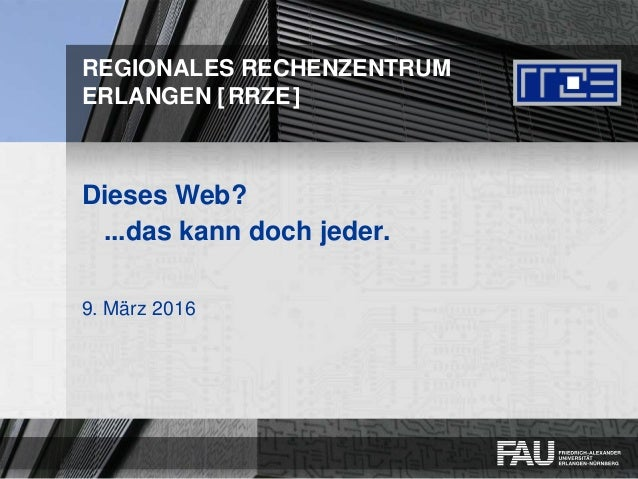 REGIONALES RECHENZENTRUM ERLANGEN [RRZE] Dieses Web? ...das kann doch jeder. 9. März 2016