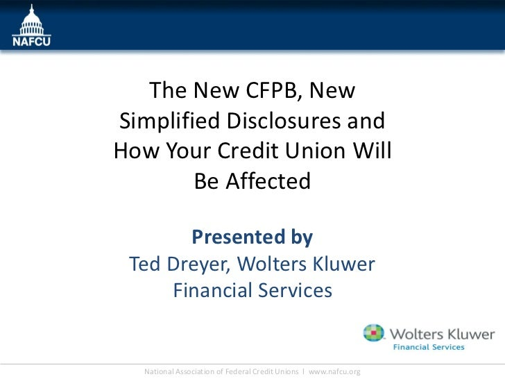 The New CFPB, NewSimplified Disclosures andHow Your Credit Union Will        Be Affected       Presented by Ted Dreyer, Wo...