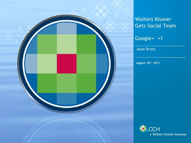 August 18 th , 2011 Wolters Kluwer Gets Social Team Google+  +1 Jesse Bruns