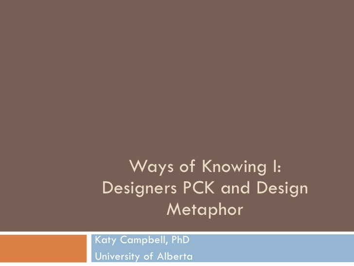 Ways of Knowing I: Designers PCK and Design Metaphor Katy Campbell, PhD University of Alberta