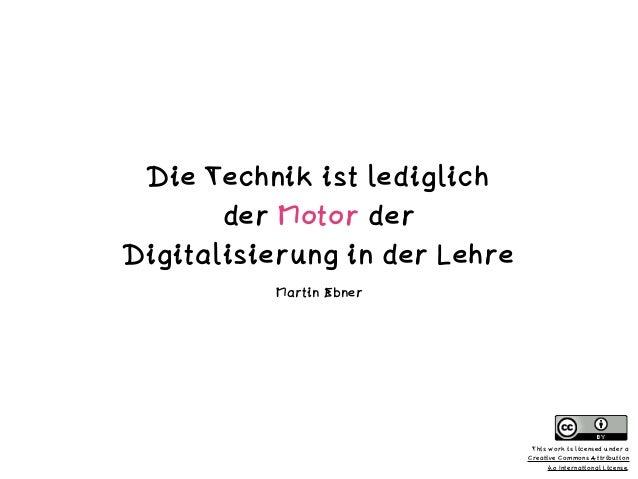 Die Technik ist lediglich  der Motor der  Digitalisierung in der Lehre Martin Ebner This work is licensed under a  Crea...