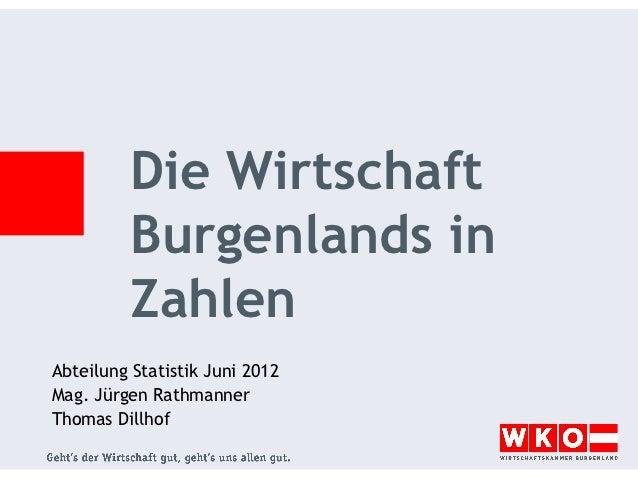Die Wirtschaft         Burgenlands in         ZahlenAbteilung Statistik Juni 2012Mag. Jürgen RathmannerThomas Dillhof