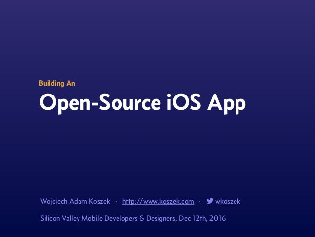 Building An Open-Source iOS App Wojciech Adam Koszek · http://www.koszek.com · ! wkoszek Silicon Valley Mobile Developers ...