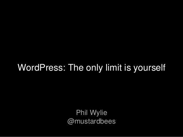 Phil Wylie @mustardbees WordPress: The only limit is yourself