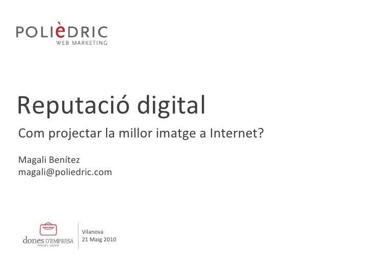 Reputació digital Magali Benítez [email_address] Com projectar la millor imatge a Internet? Vilanova 21 Maig 2010
