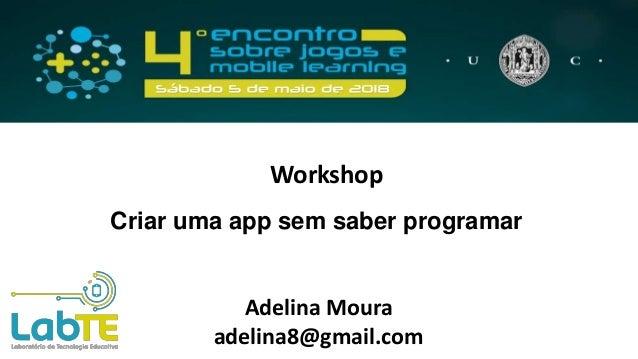 Criar uma app sem saber programar Adelina Moura adelina8@gmail.com Workshop
