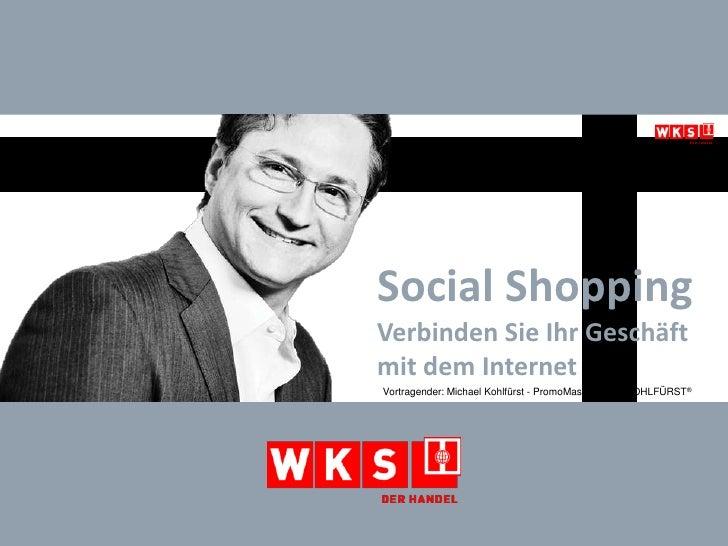 Social ShoppingVerbinden Sie Ihr Geschäft mit dem Internet<br />Vortragender: Michael Kohlfürst - PromoMasters® und KOHLFÜ...