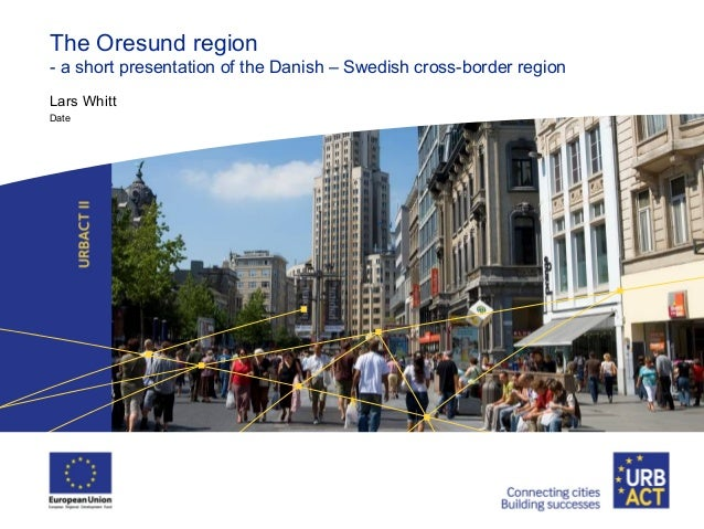 The Oresund region- a short presentation of the Danish – Swedish cross-border regionLars WhittDate