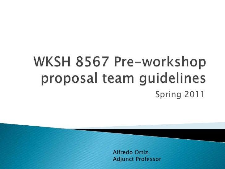 WKSH 8567 Pre-workshop proposal team guidelines<br />Spring 2011<br />Alfredo Ortiz, Adjunct Professor<br />