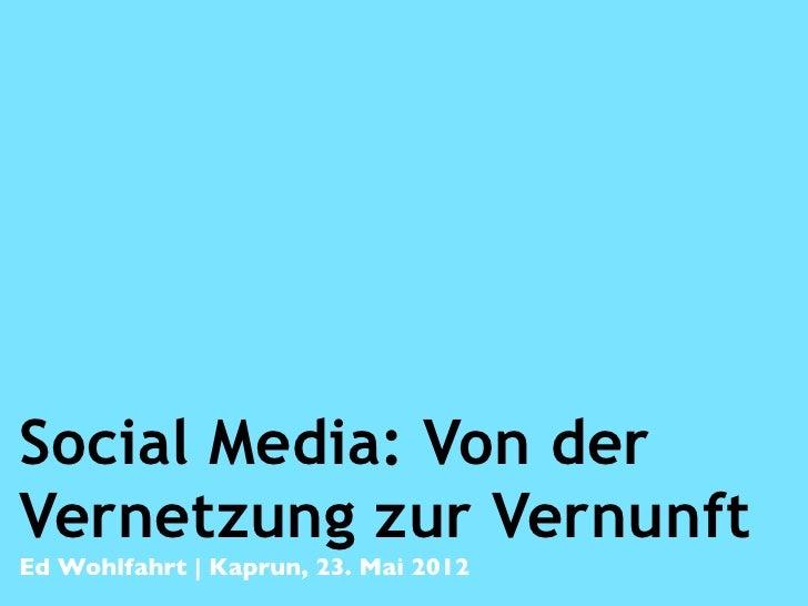 Social Media: Von derVernetzung zur VernunftEd Wohlfahrt | Kaprun, 23. Mai 2012