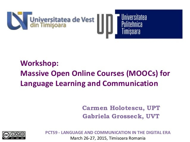 Workshop: Massive Open Online Courses (MOOCs) for Language Learning and Communication Carmen Holotescu, UPT Gabriela Gross...