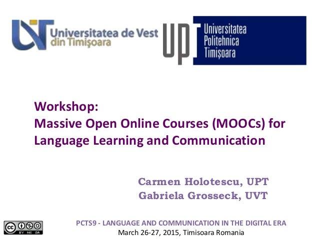 Workshop: Massive Open Online Courses (MOOCs) for Language Learning and Communication Carmen Holotescu, UPT Gabriela Gross...